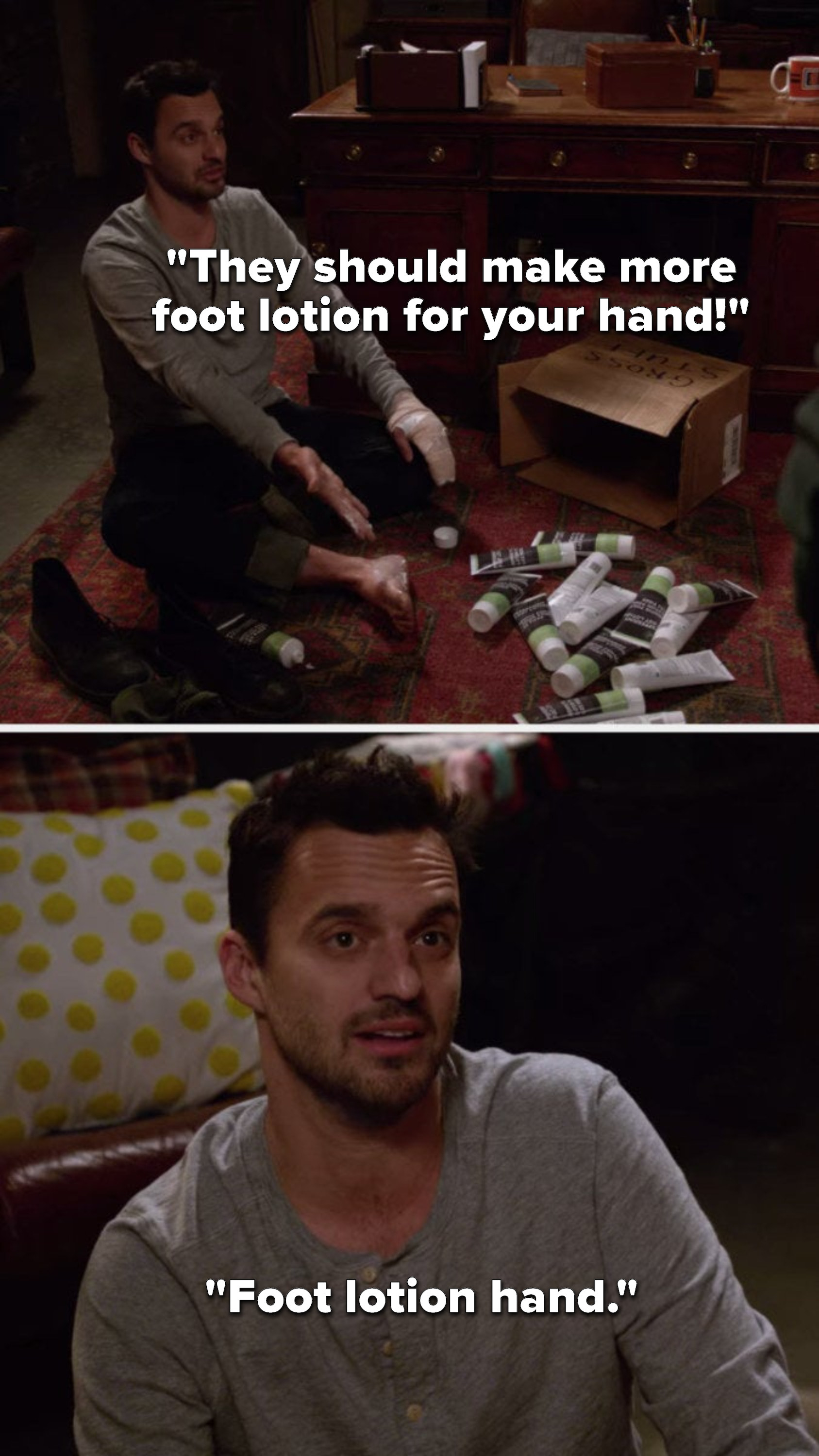 Nick says, They should make more foot lotion for your hand, foot lotion hand