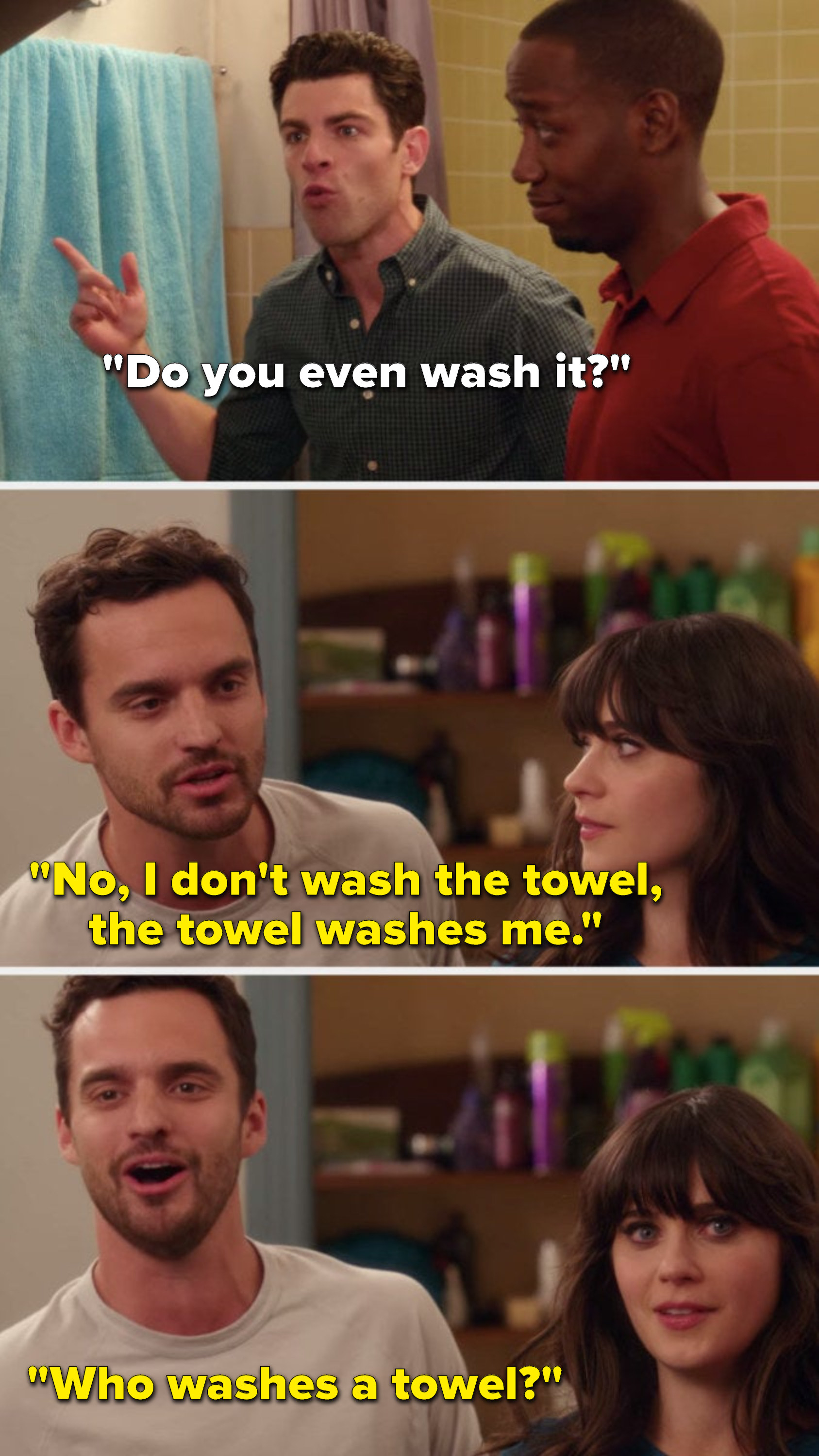 Schmidt says, Do you even wash it, and Nick says, No, I don't wash the towel, the towel washes me, who washes a towel