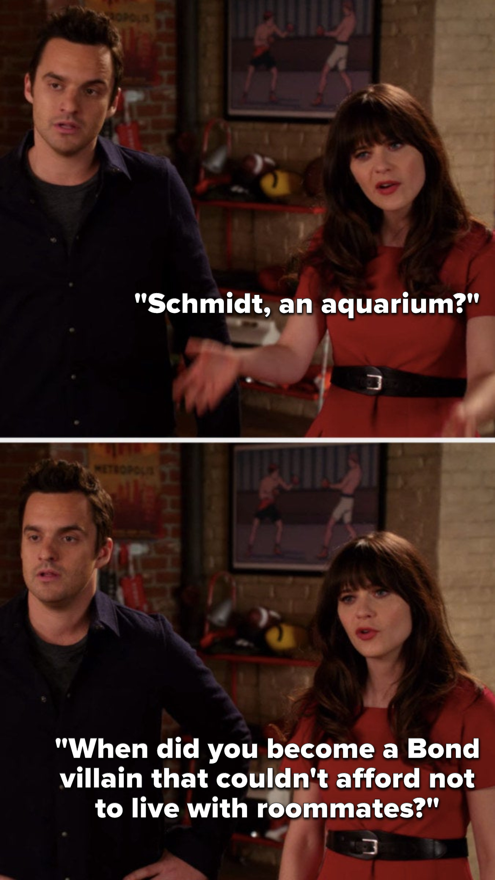 Jess asks, Schmidt, an aquarium, when did you become a Bond villain that couldn't afford not to live with roommates