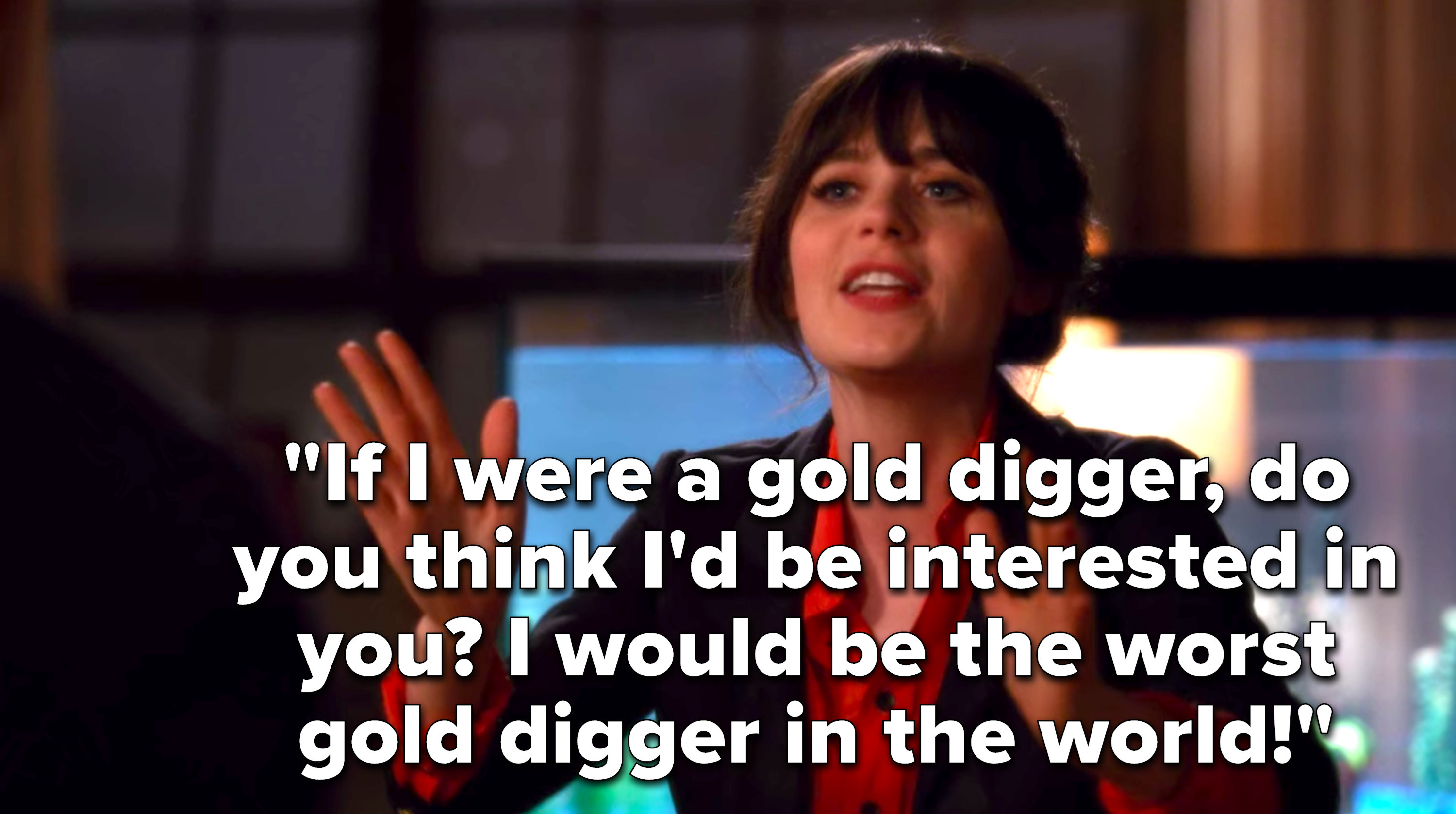Jess says, If I were a gold digger, do you think I'd be interested in you, I would be the worst gold digger in the world