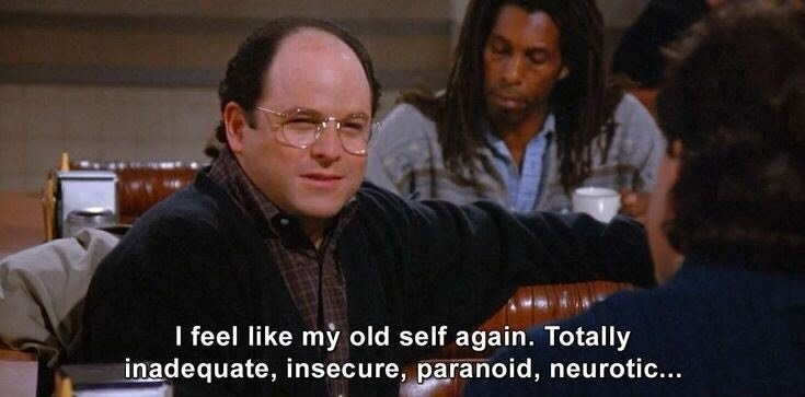 """George Costanza from Seinfeld saying, """"I feel like my old self again. Totally inadequate, insecure, paranoid, neurotic..."""""""