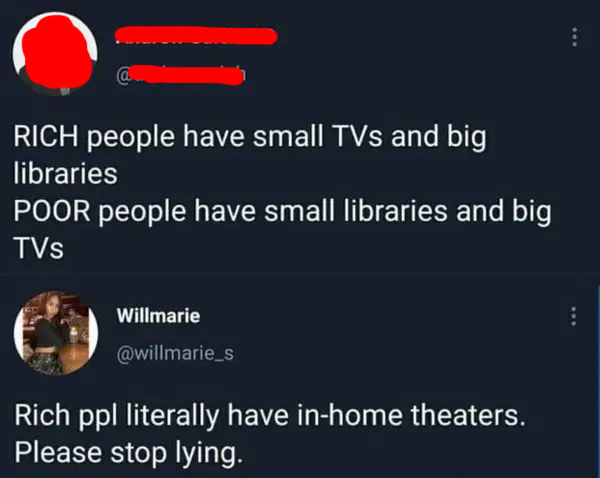 person who says only poor people have big TVs and someone says rich people have theaters