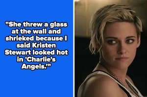 """Kristen Stewart in Charlie's Angels and the text """"She threw a glass at the wall and shrieked because I said Kristen Stewart looked hot in 'Charlie's Angels.'"""""""