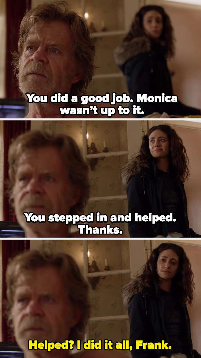 """Frank saying, """"You did a good job; Monica wasn't up to it. You stepped in and helped; thanks,"""" and Fiona saying, """"Helped? I did it all, Frank"""""""