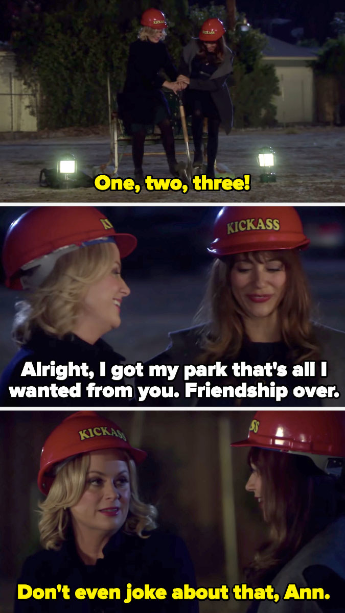 """Ann says, """"Alright, I got my park; that's all I wanted from you. Friendship over,"""" and Leslie says, """"Don't even joke about that, Ann"""""""