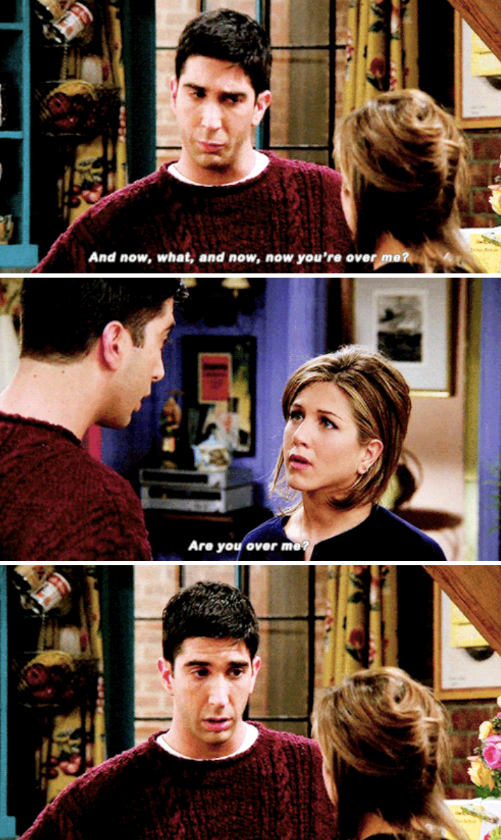 """Ross: """"And what, now you're over me?"""" Rachel: """"Are you over me?"""""""