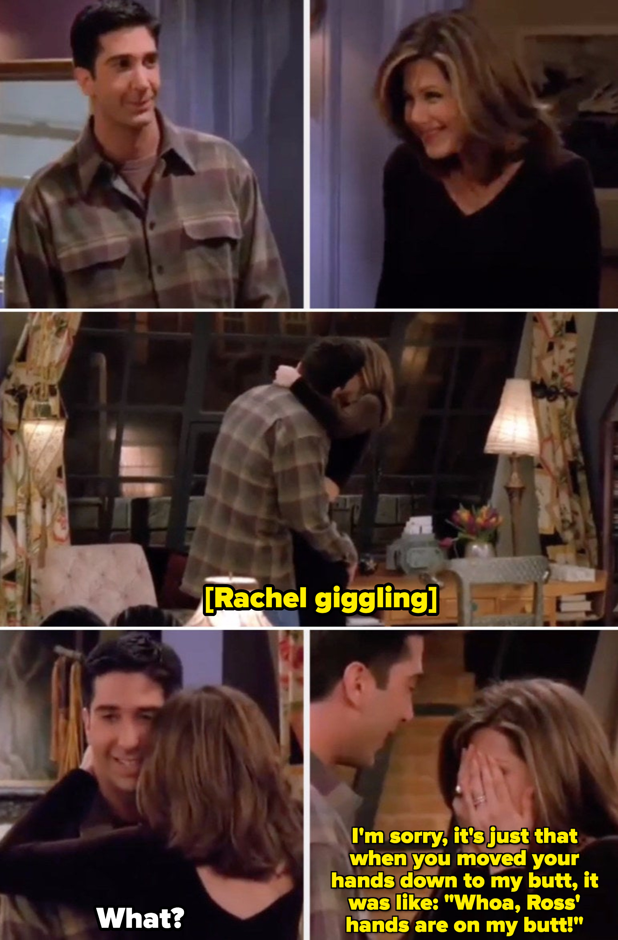 """Rachel giggling when Ross' hands go down to her butt, saying: """"I'm sorry, it's just that when you moved your hands down to my butt, it was like: 'Whoa, Ross' hands are on my butt!'"""""""