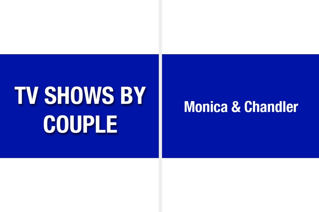 """""""TV shows by couple = Monica & Chandler"""""""