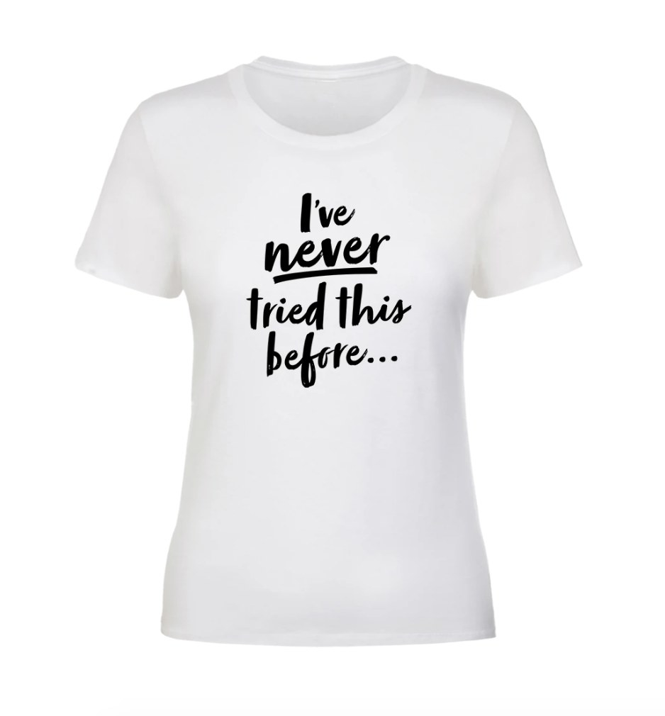 """White fitted t-shirt with """"I've Never Tried This Before"""" in black writing"""