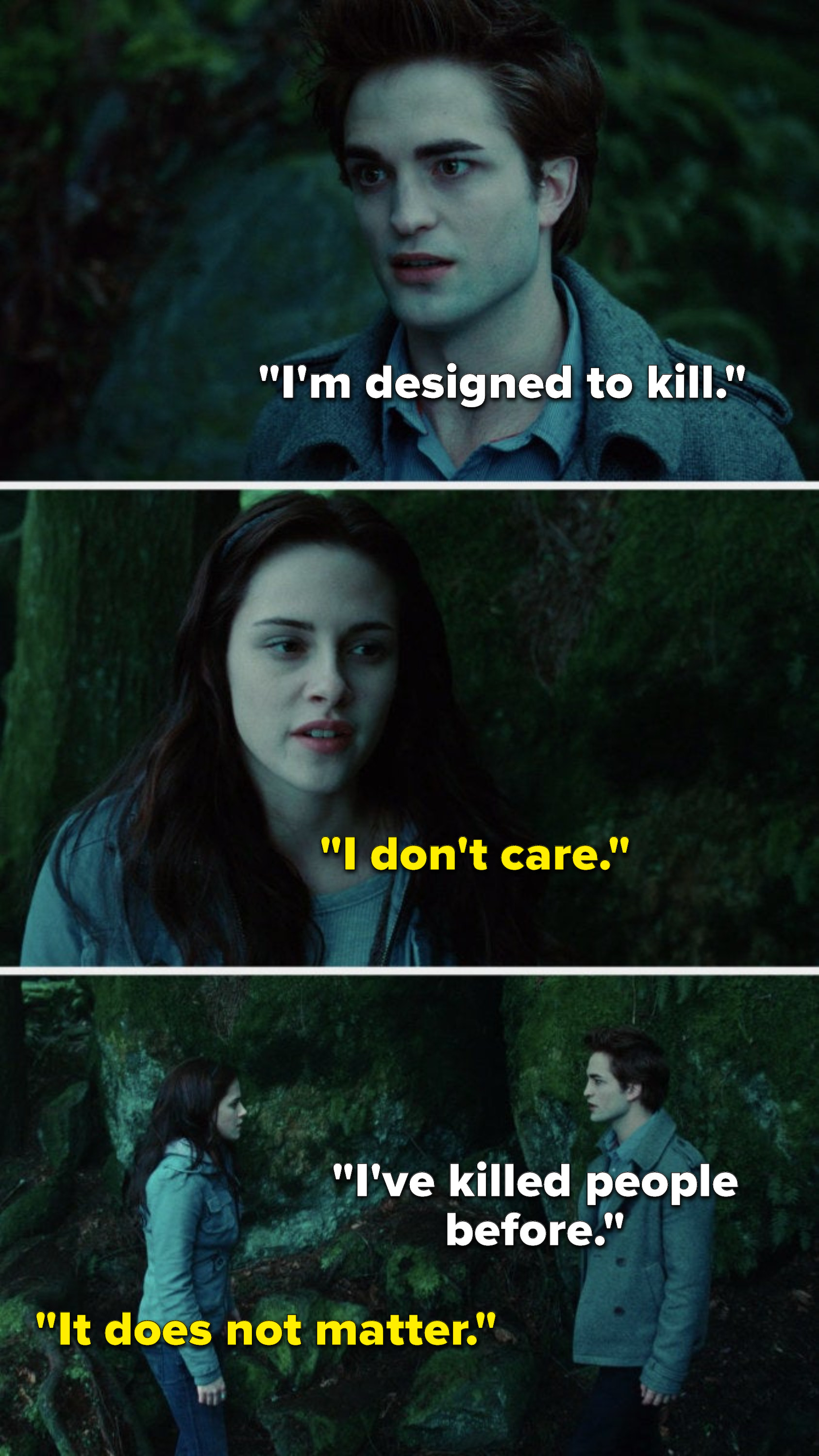 """Edward says, """"I'm designed to kill,"""" Bella says, """"I don't care,"""" Edward says, """"I've killed people before,"""" and Bella says, """"It does not matter"""""""