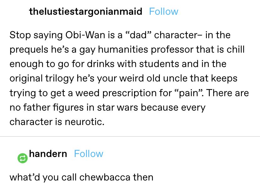 """A tumblr user said obi-wan isn't a """"dad"""" character and that there aren't any father figures in star wars because every character is neurotic to which someone responded, """"what'd you call chewbacca then"""""""