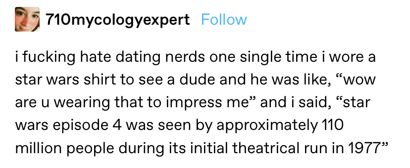 """""""i fucking hate dating nerds one single time i wore a star wars shirt to see a dude and he asked if i did it to impress him and i said, """"star wards episode 4 was seen by approximately 110 million people during its initial theatrical run in 1977"""""""