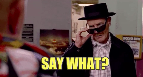 """Walter White looking confused and captioned """"say what?"""""""