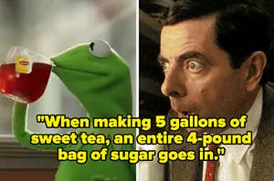 """Kermit drinking tea and Mr. Bean looking shocked with the caption """"When making 5 gallons of sweet tea, an entire 4-pound bag of sugar goes in"""""""