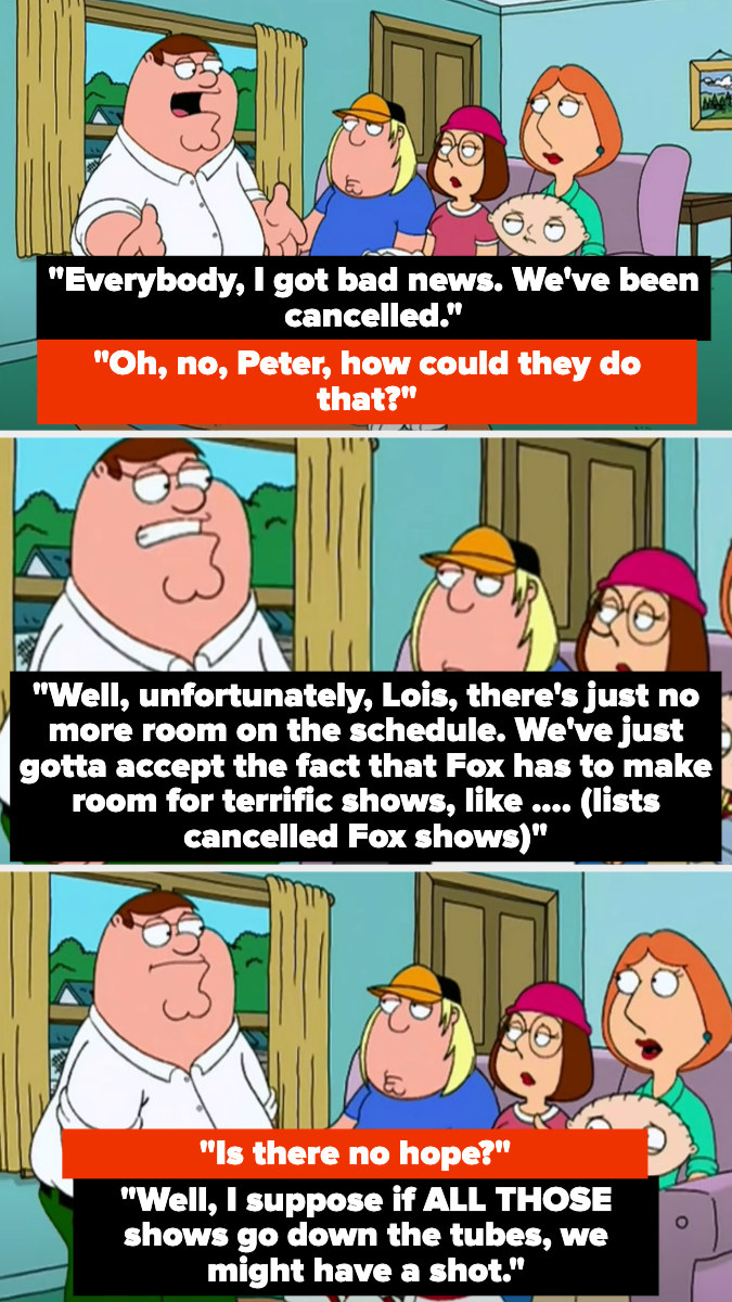"""Peter saying Fox canceled them because there wasn't any more room on the schedule, because they needed to make room for terrific shows like (lists canceled Fox shows), then says maybe if they ALL get canceled, """"Family Guy"""" will have a shot"""