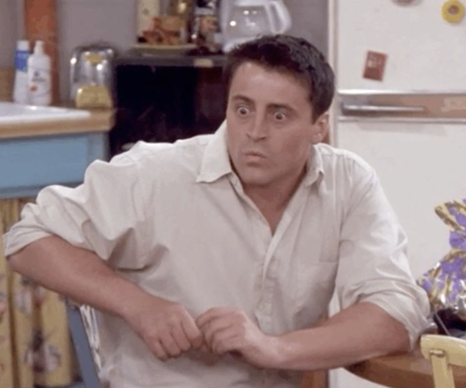 Joey Tribbiani from Friends with his eyes widening