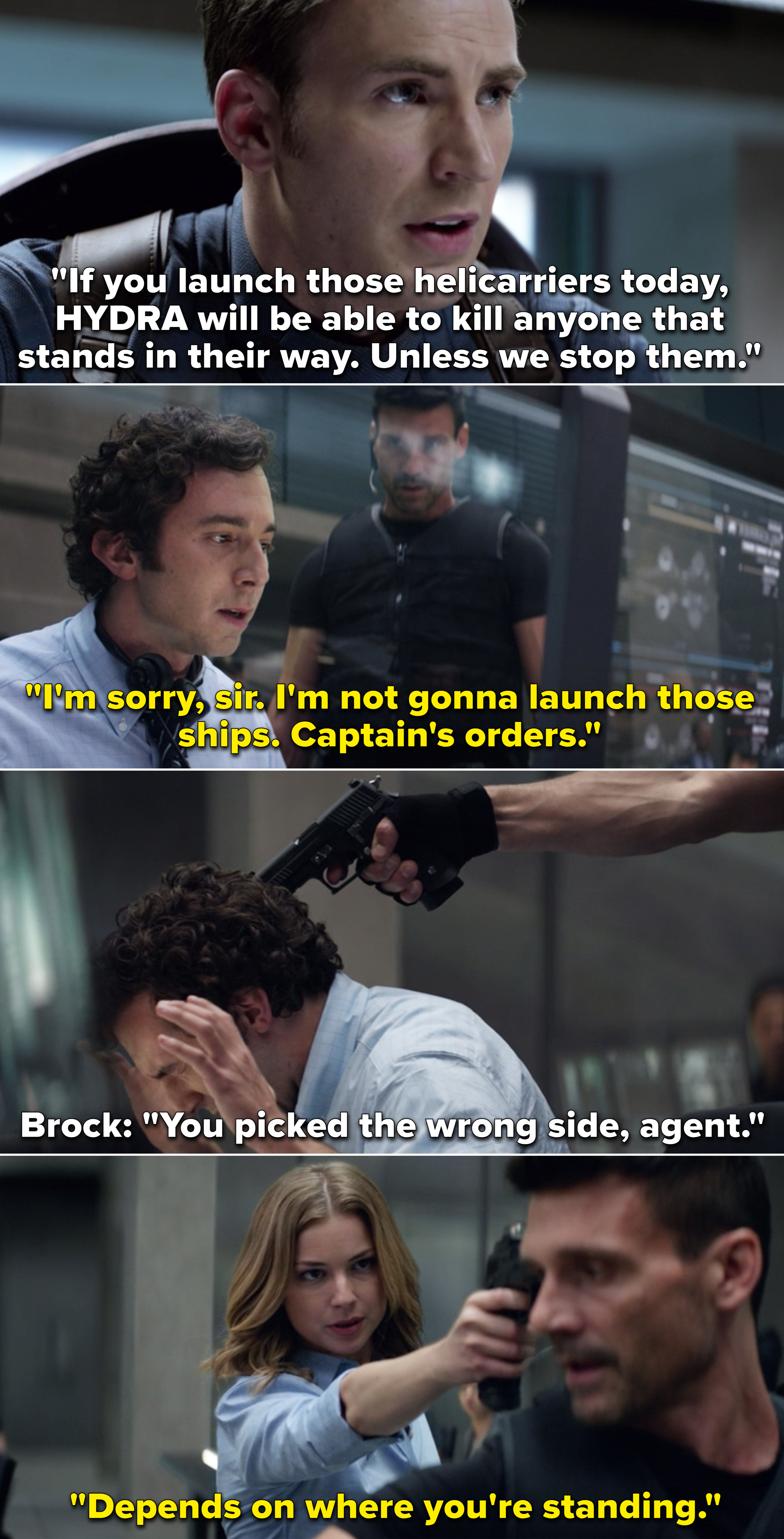 Steve telling them not to launch the helicarriers and a Brock pointing a gun to an agent's head after he refuses to
