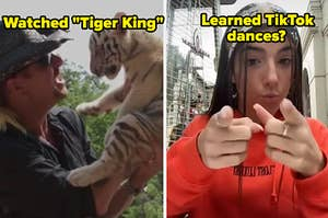 watched tiger king, learned tiktok dances