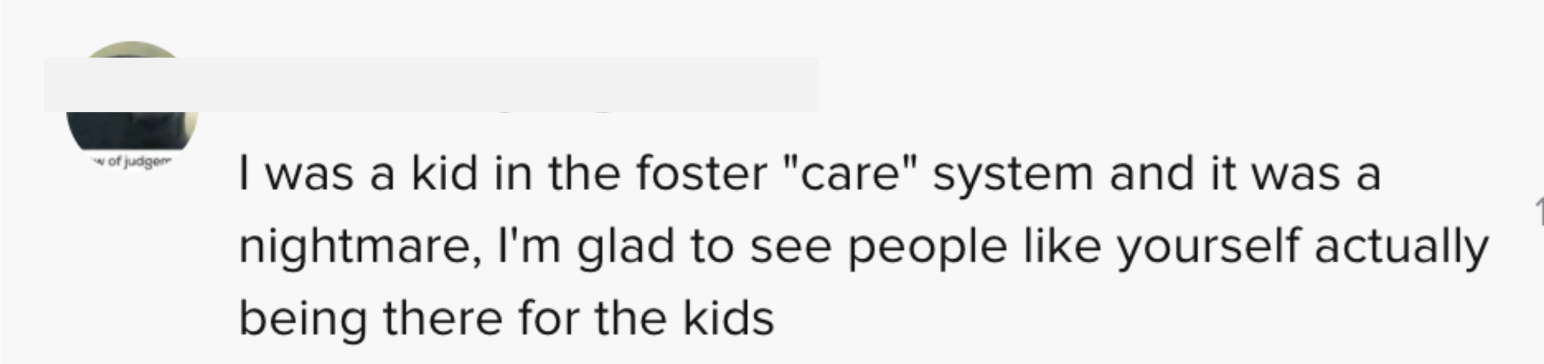 """I was a kid in the foster """"care system"""" and it was a nightmare, I'm glad to see people like yourself actually being there for the kids"""