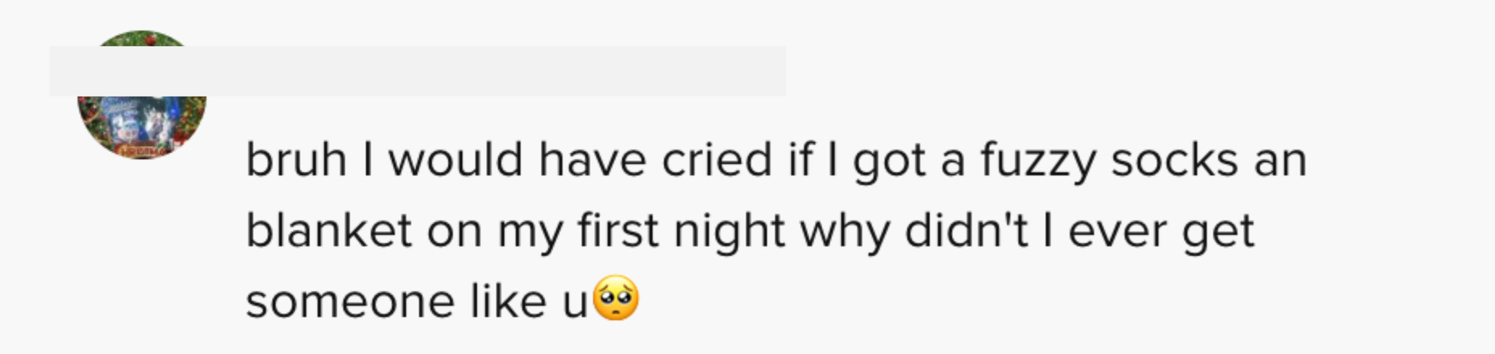 bruh I would have cried if I got fuzzy socks and blanket on my first night why didn't I get someone like u