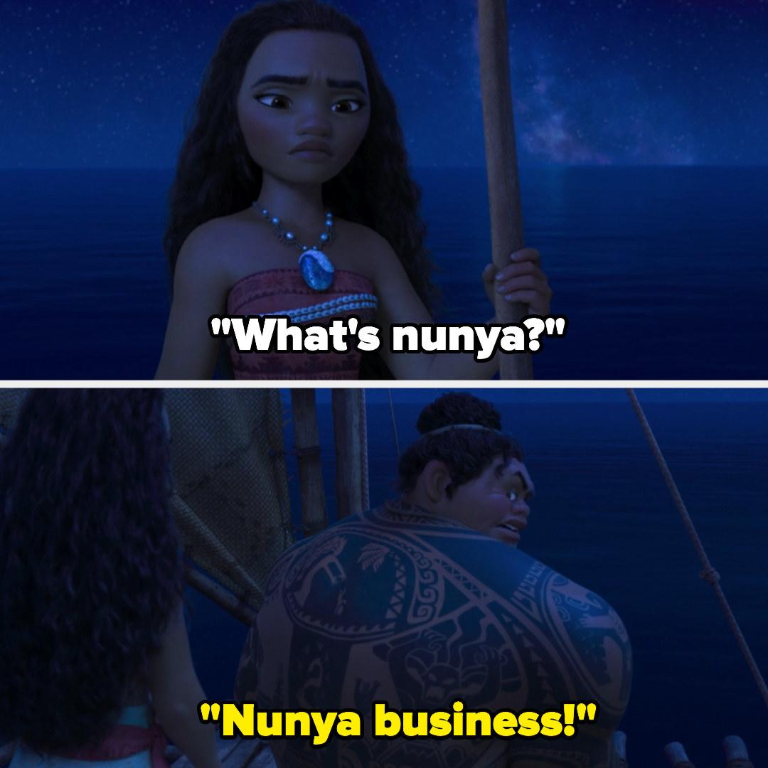 Moana asking Maui what nunya is and he says nunya business