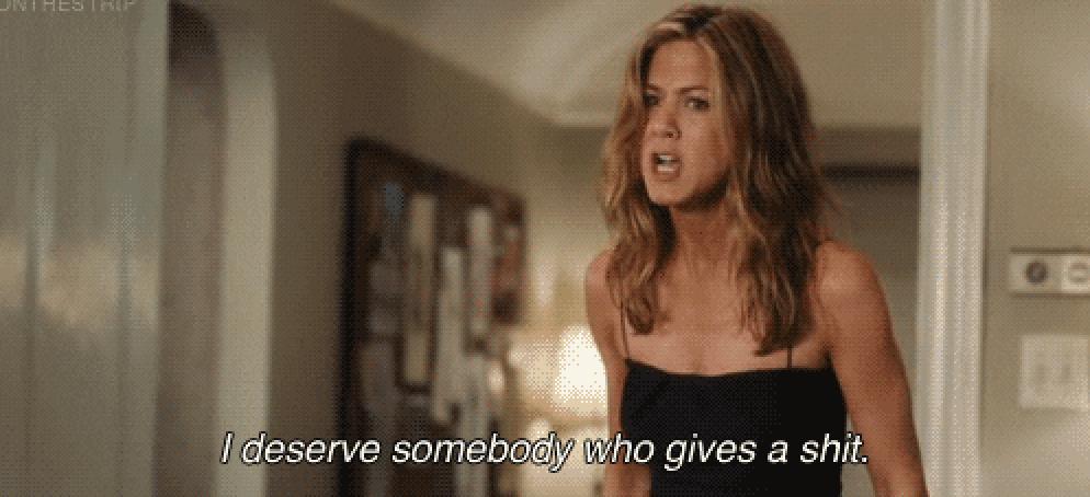 "Jennifer Anniston saying, ""I deserve somebody who gives a shit"""