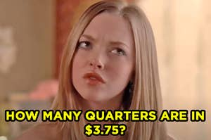 """Karen from """"Mean Girls"""" furrowing her brows in confusion labeled """"How many quarters are in three dollars and seventy five cents?"""""""