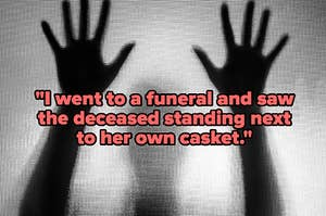 """""""I went to a funeral and saw the deceased standing next to her own casket"""" over shadow of hands"""