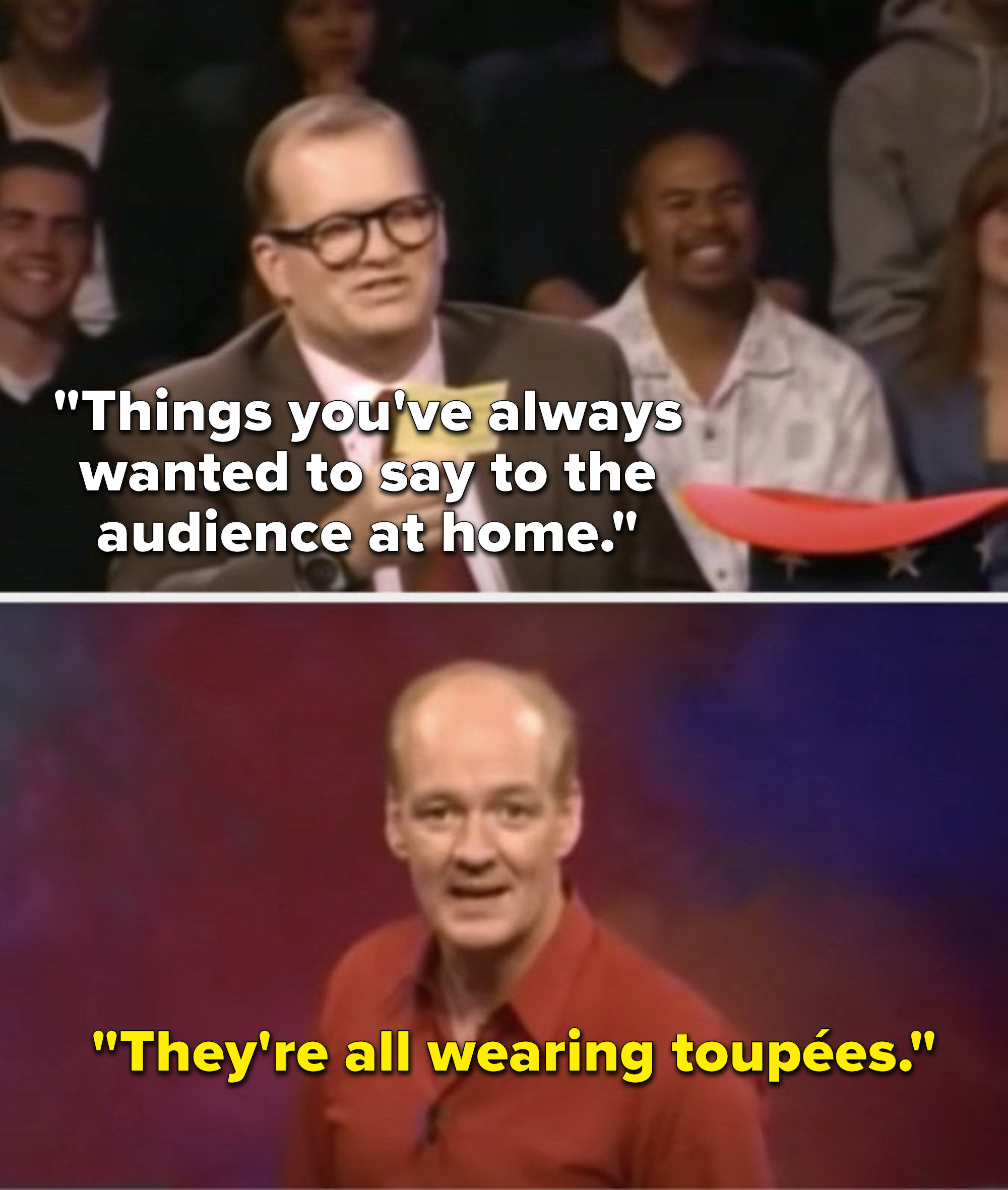 """Carey says, """"Things you've always wanted to say to the audience at home,"""" and Mochrie says, """"They're all wearing toupées"""""""