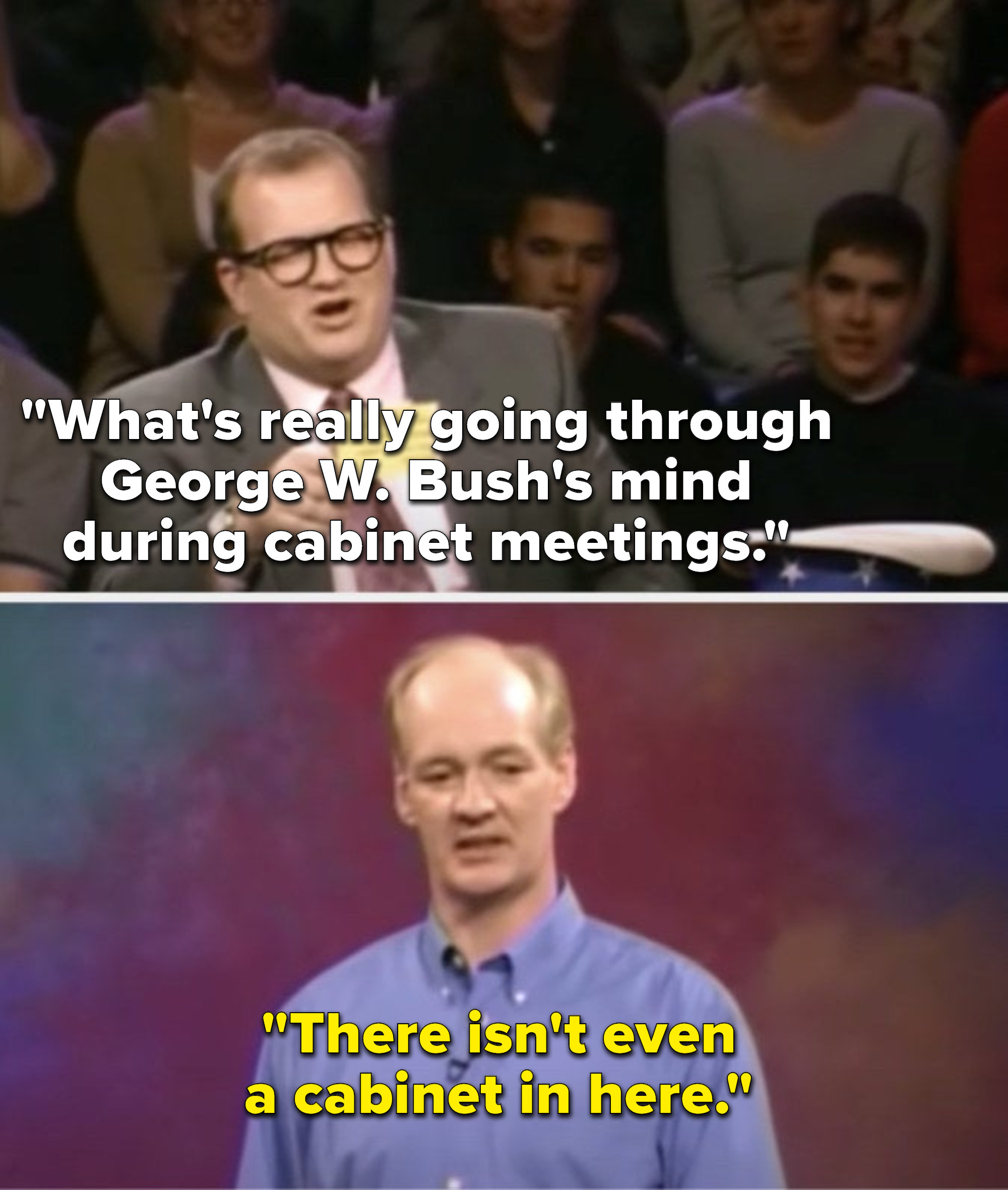 """Carey says, """"What's really going through George W. Bush's mind during cabinet meetings,"""" and Mochrie says, """"There isn't even a cabinet in here"""""""