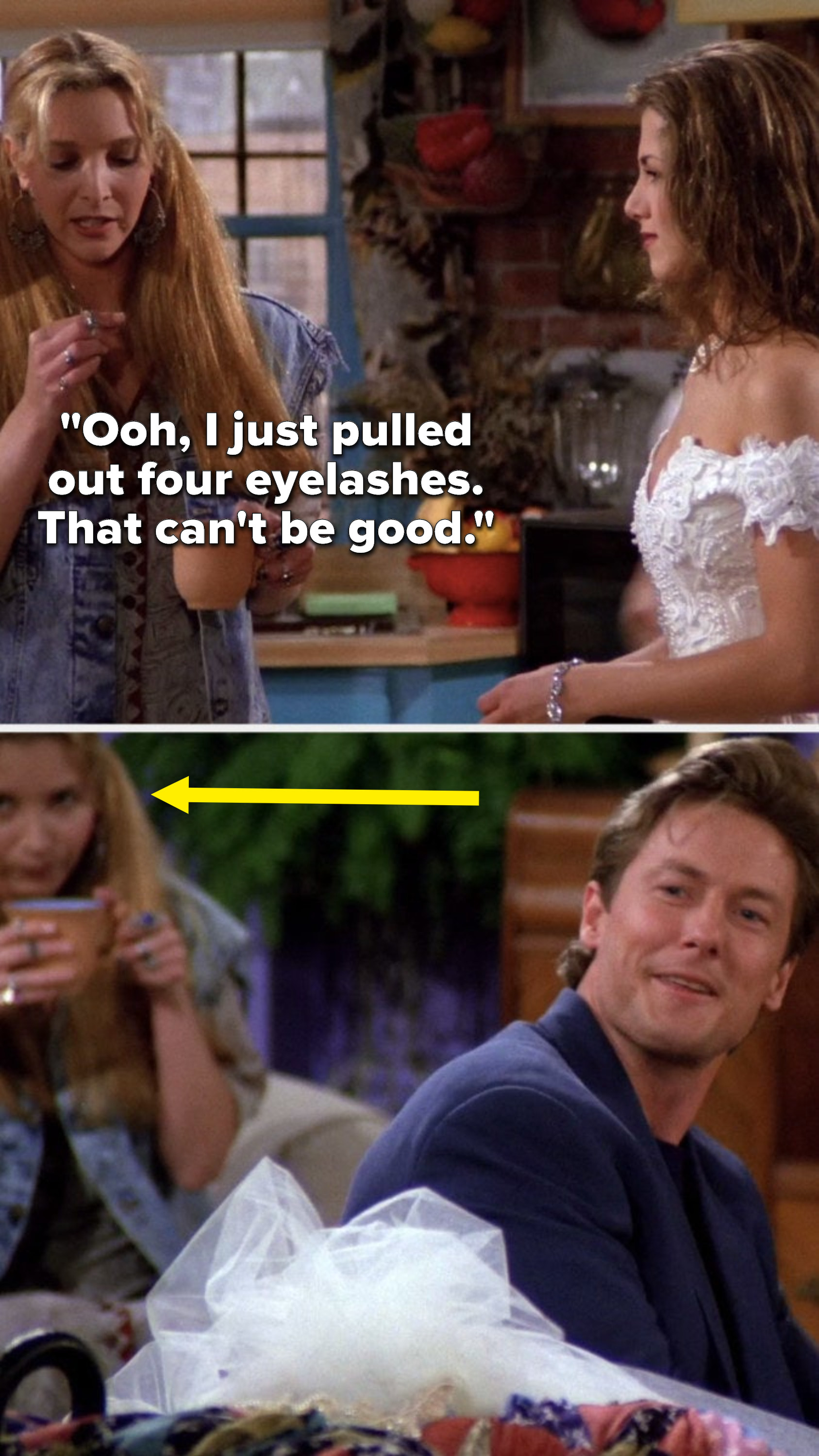 """Phoebe is standing and says to Rachel, """"Ooh, I just pulled out four eyelashes, that can't be good,"""" then when Paul reacts, Phoebe is sitting behind him"""
