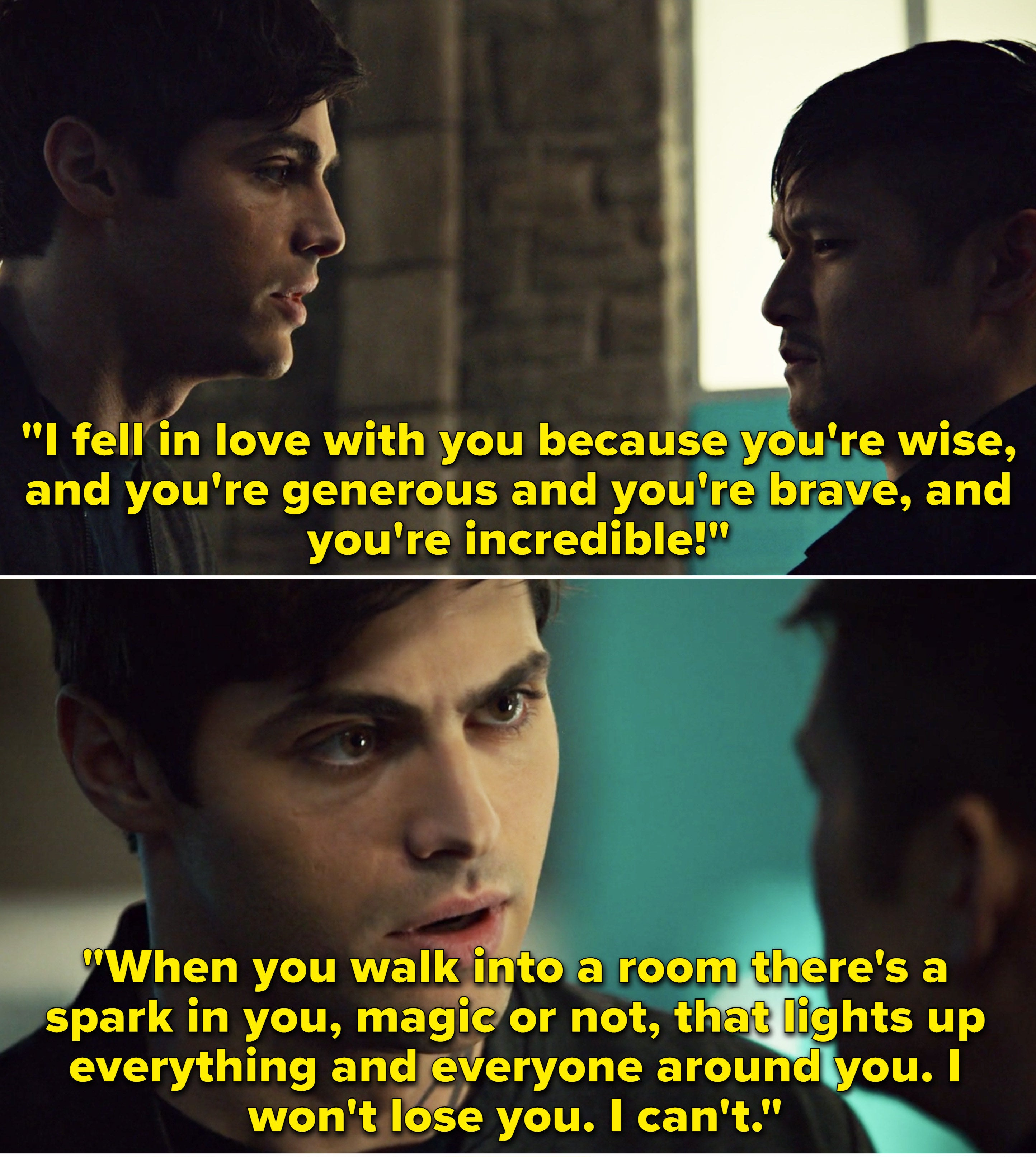 Alec telling Magnus he fell in love with him because he's wise, generous, brave, and incredible, even without his magic