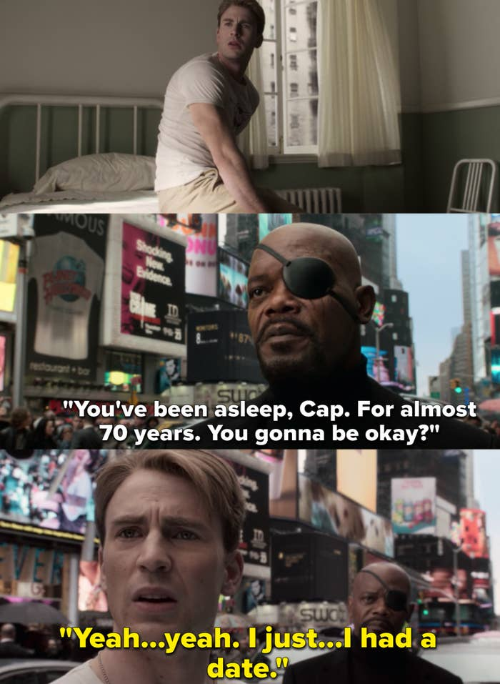 """Nick Fury, after finding Steve Rogers in the middle of Times Square, says, """"You've been asleep, Cap. For almost 70 years. You gonna be okay?"""" And Steve replies, """"Yeah...yeah. I just...I had a date."""""""