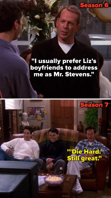 "In Season 6 Bruce Willis's character on ""Friends"" says, ""I usually prefer Liz's boyfriends to address me as Mister Stevens,"" then in Season 7 Chandler says, ""'Die Hard,' still great"""