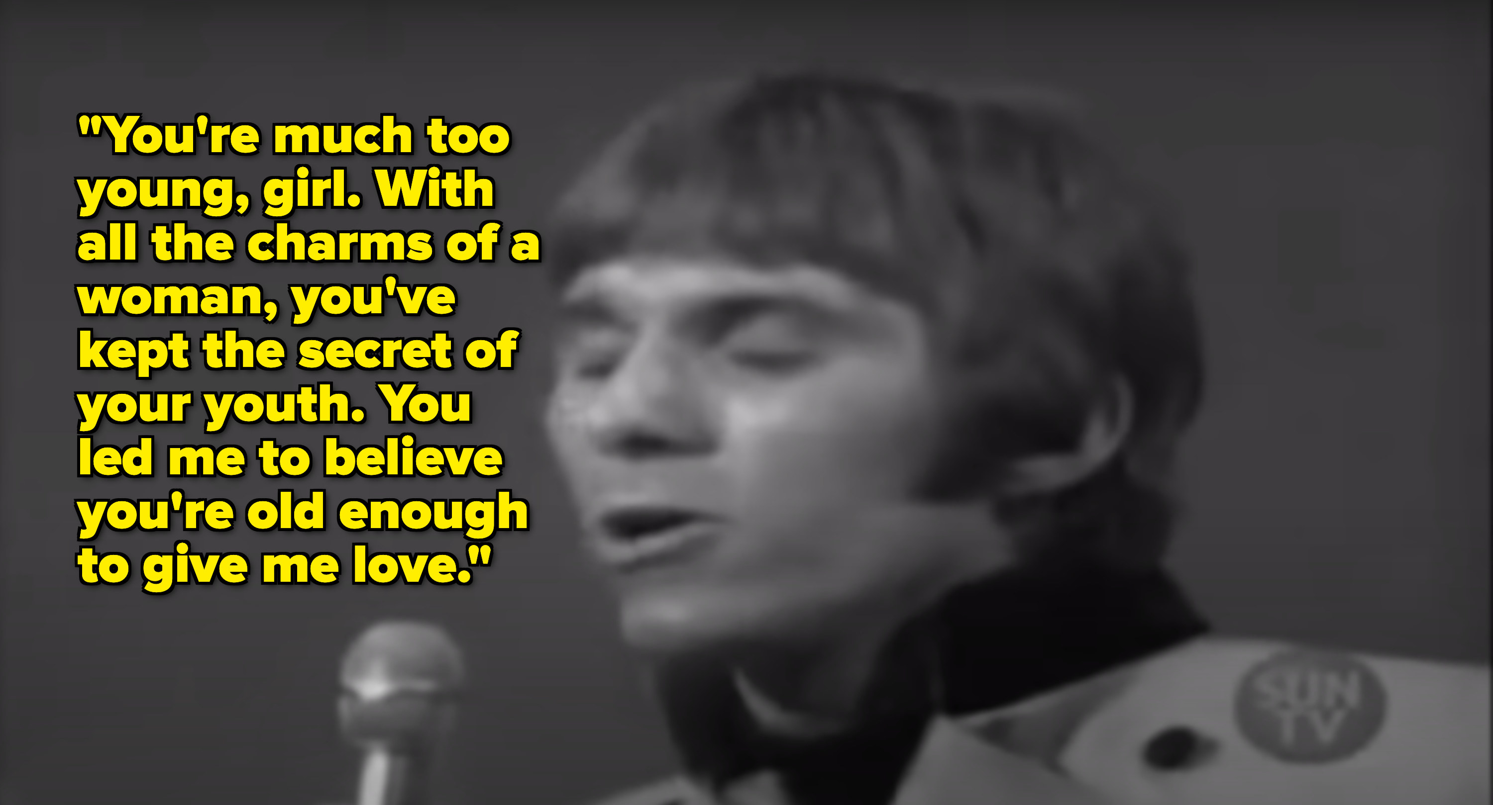 """Black-and-white image of a man singing with the lyric """"You're much too young, girl. With all the charms of a woman, you've kept the secret of. your youth. You led me to believe you're old enough to give me love"""""""