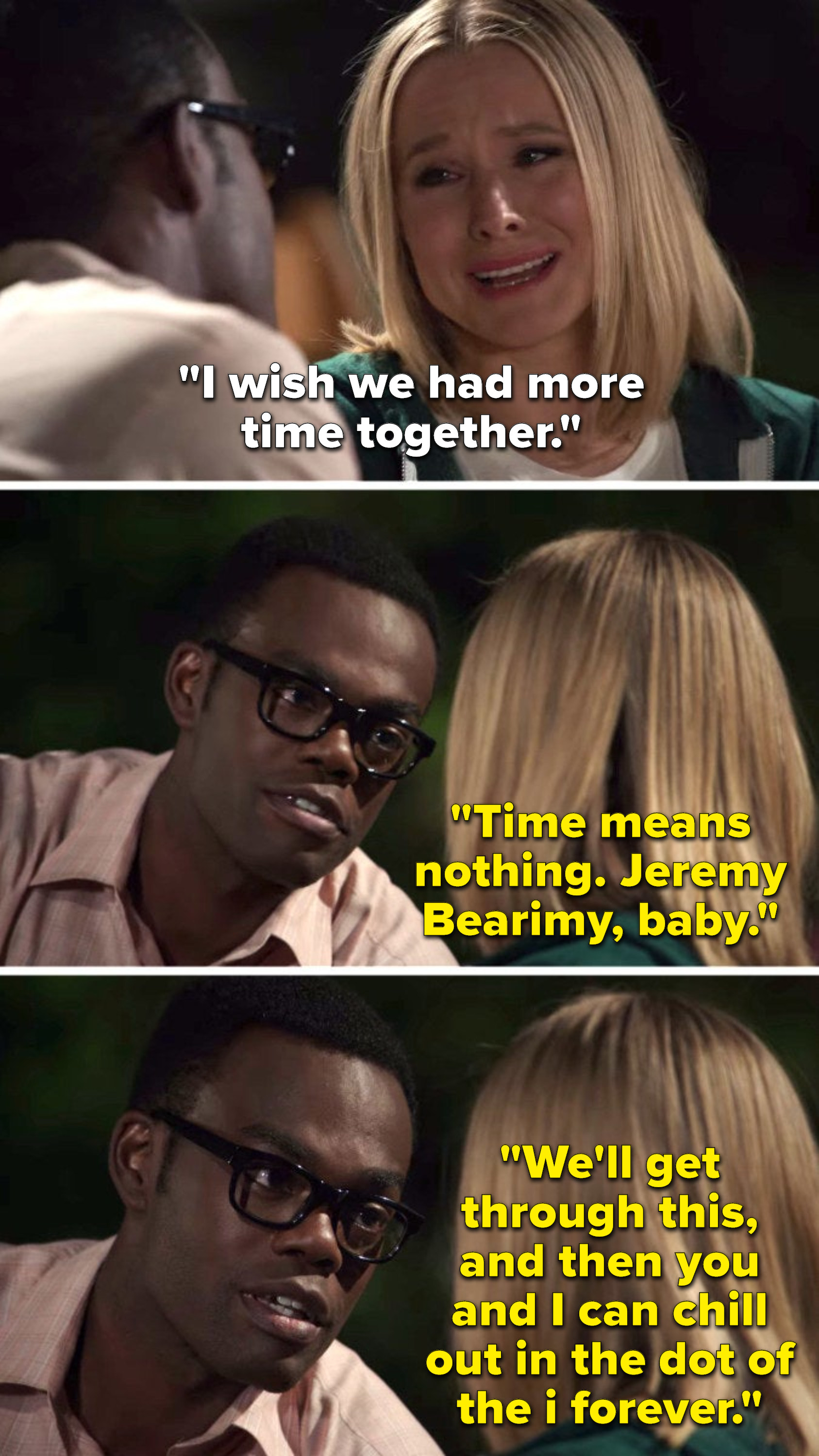 """On """"The Good Place"""", Eleanor says, """"I wish we had more time together,"""" and Chidi says, """"Time means nothing, Jeremy Bearimy, baby, we'll get through this, and then you and I can chill out in the dot of the i forever"""""""