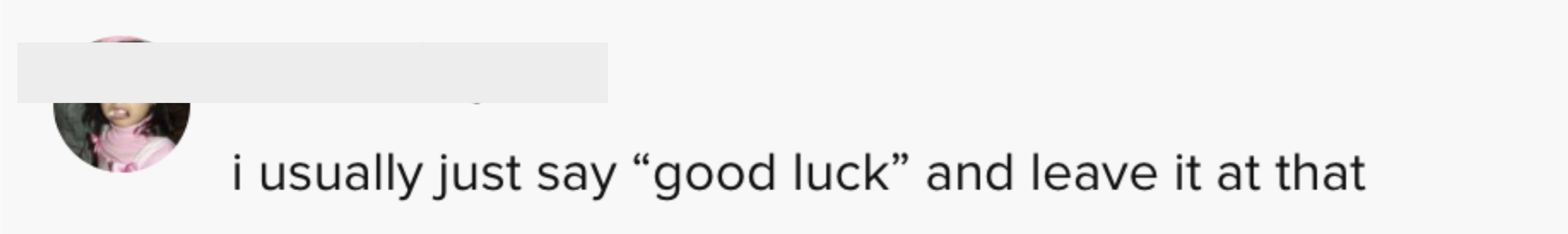 """i usually just say """"good luck"""" and leave it at that"""