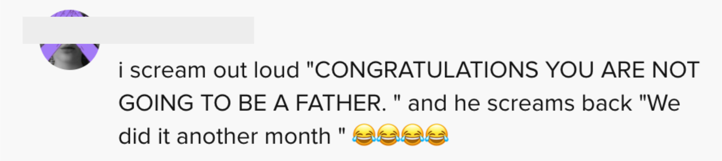 """i scream out loud """"Congratulations you are not going to be a father"""" and he screams back """"we did it another monther"""""""