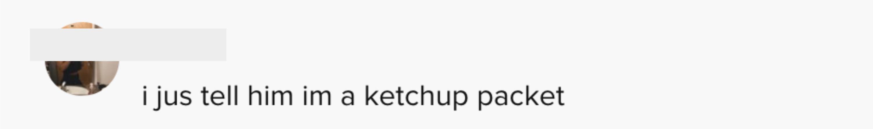 I just tell him I'm a ketchup packet