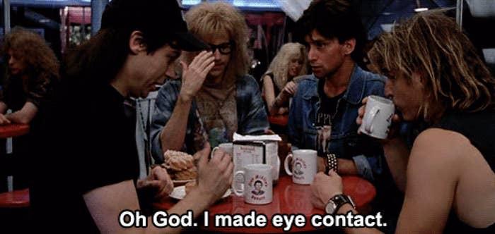 "Wayne in wayne's world looking away and saying, ""oh god, i made eye contact"""