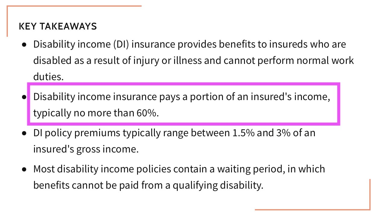 Disability income insurance pays a portion of an insured's income, typically no more than 60 percent