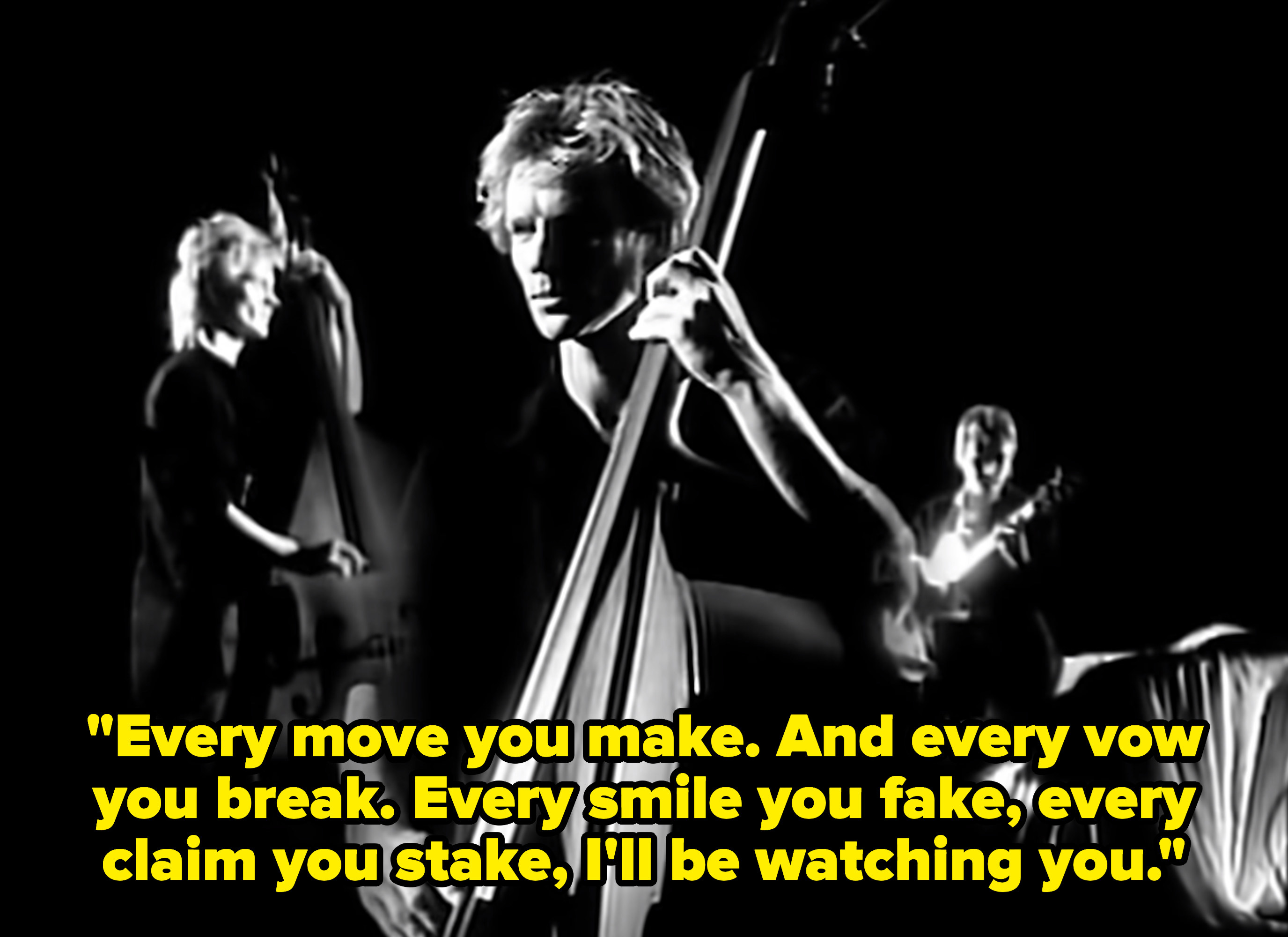 """Sting singing, """"Every move you make. And every vow you break. Every smile you fake, every claim you stake, I'll be watching you"""""""