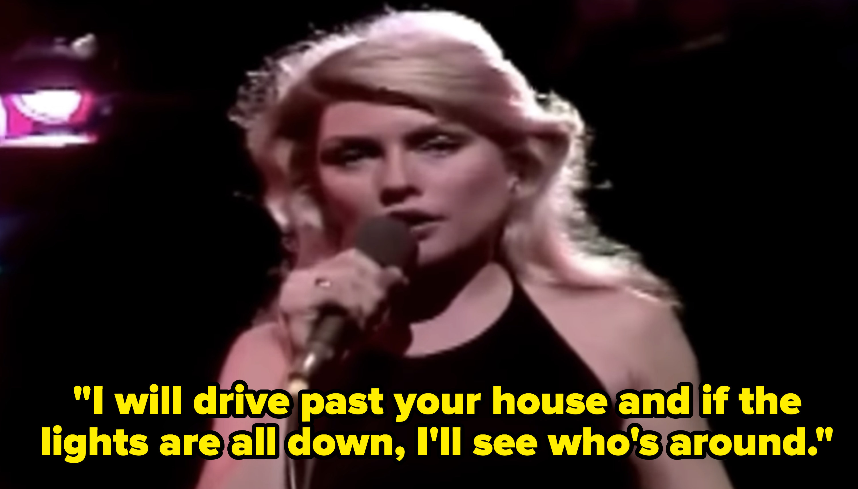 """Blondie singing, """"I will drive past your house and if the lights are all down, I'll see who's around"""""""