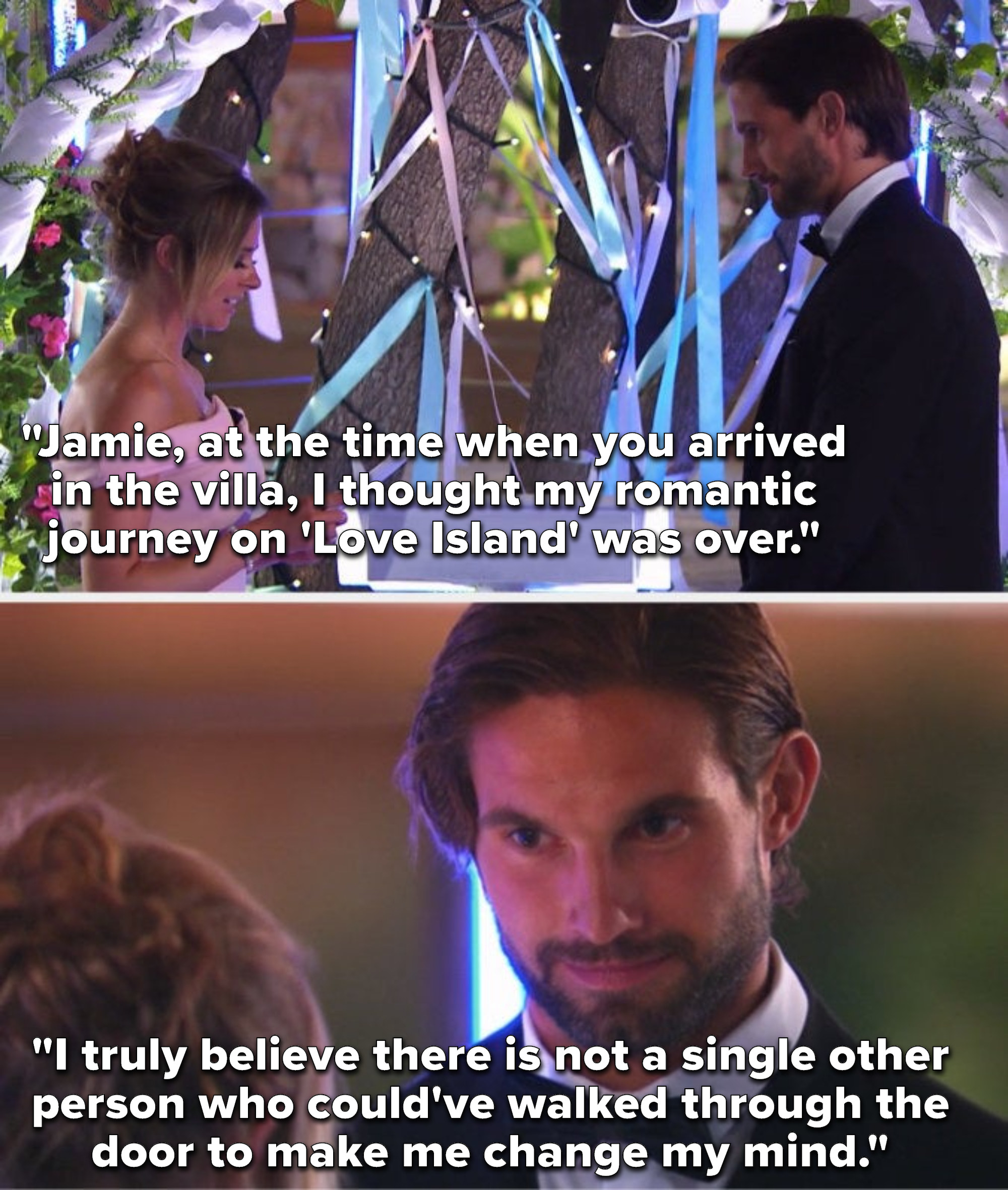 """Camilla says to a smiling Jamie, """"At the time when you arrived in the villa, I thought my romantic journey on 'Love Island' was over, I truly believe there is not a single other person who could've walked through the door to make me change my mind"""""""