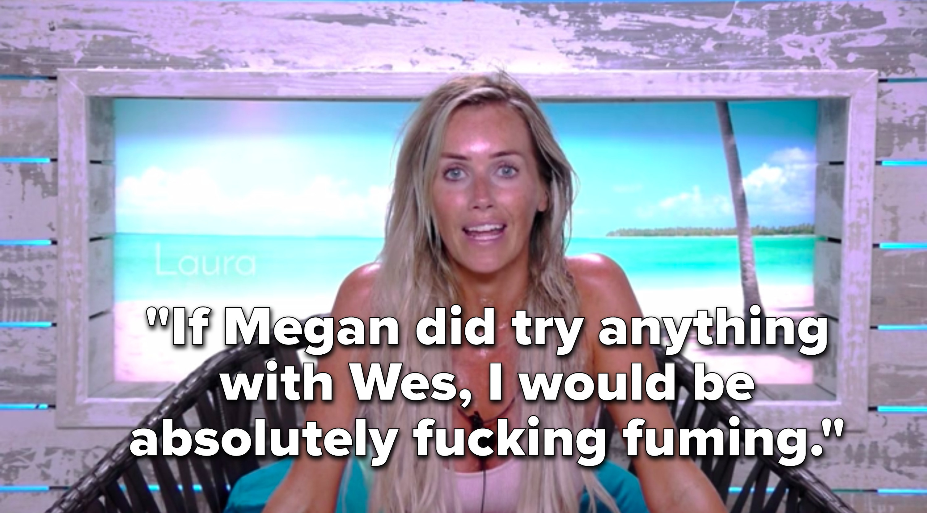 """Laura says,""""If Megan did try anything with Wes, I would be absolutely fucking fuming"""""""