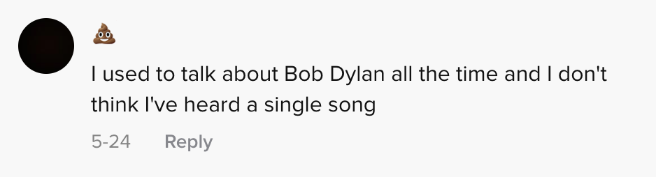 I used to talk about Bob Dylan all the time and I don't think I've heard a single song