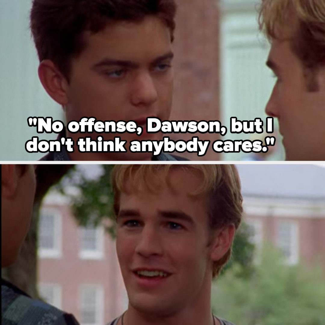 """Dawson being told, """"No offense, Dawson, but I don't think anybody cares"""""""