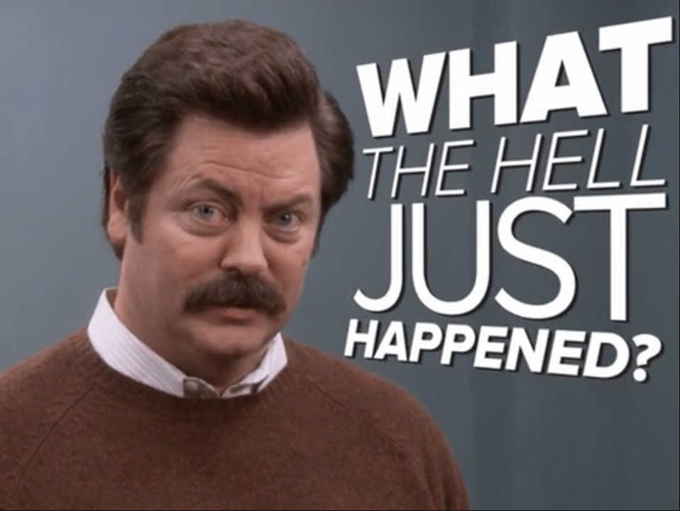 Ron Swanson asking what the hell just happened