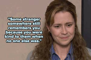 """""""Some stranger somewhere still remembers you because you were kind to them when no one else was"""" over crying Pam Beesly"""