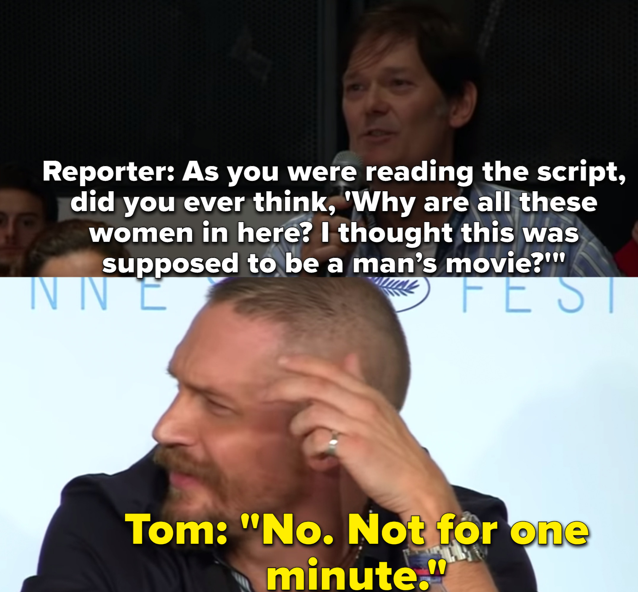 """A reporter asks Tom Hardy if he thought there were too many women in the movie """"Mad Max"""" and Tom Hardy immediately says, """"No."""""""